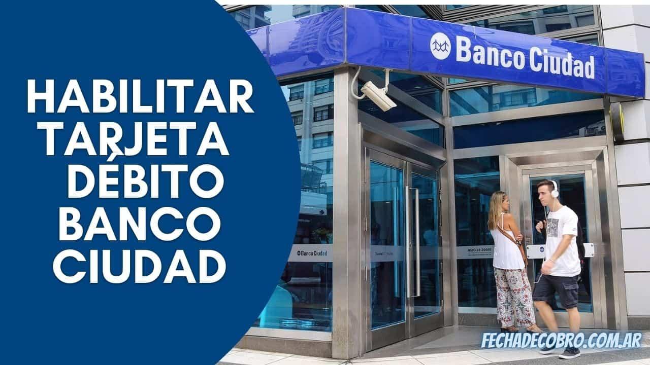 habilitar tarjeta de debito del banco ciudad
